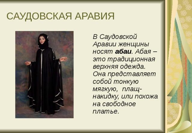 САУДОВСКАЯ АРАВИЯ  В Саудовской Аравии женщины носят абаи . Абая – это традиционная верхняя одежда. Она представляет собой тонкую мягкую, плащ-накидку, или похожа на свободное платье.