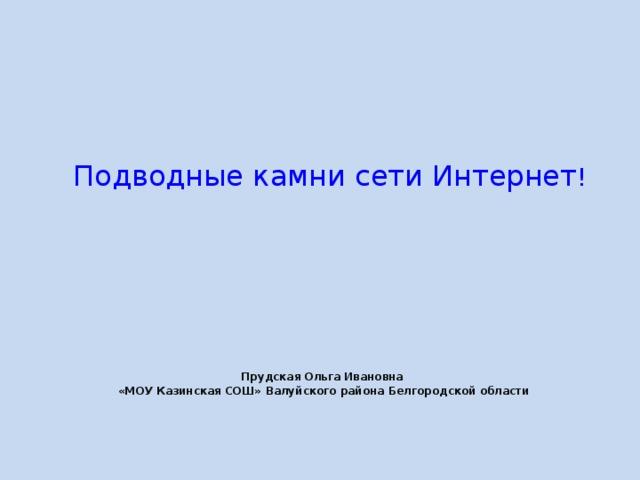 Подводные камни сети Интернет ! Прудская Ольга Ивановна «МОУ Казинская СОШ» Валуйского района Белгородской области