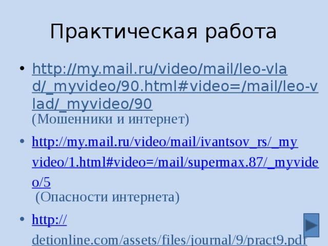 Практическая работа http://my.mail.ru/video/mail/leo-vlad/_myvideo/90.html#video=/mail/leo-vlad/_myvideo/90 (Мошенники и интернет) http://my.mail.ru/video/mail/ivantsov_rs/_myvideo/1.html#video=/mail/supermax.87/_myvideo/5 (Опасности интернета) http:// detionline.com/assets/files/journal/9/pract9.pdf (Интернет-безопасность в Стихах и прозе) 6