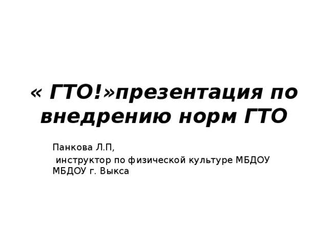 « ГТО!»презентация по внедрению норм ГТО Панкова Л.П,  инструктор по физической культуре МБДОУ МБДОУ г. Выкса