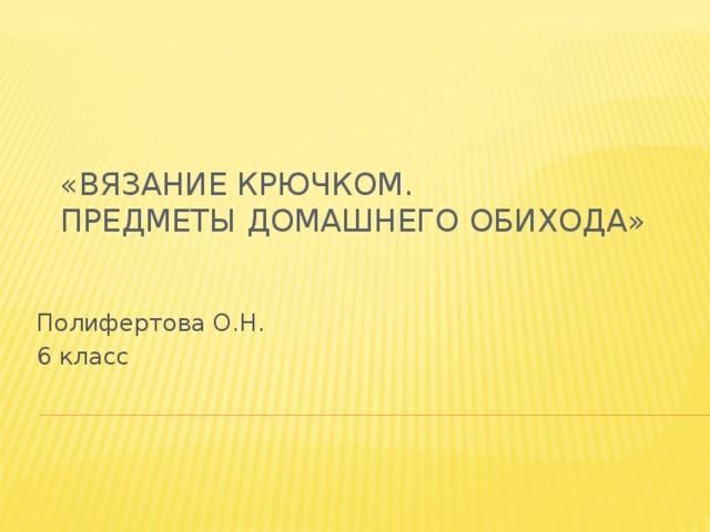 «Вязание крючком.  Предметы домашнего обихода»   Полифертова О.Н. 6 класс
