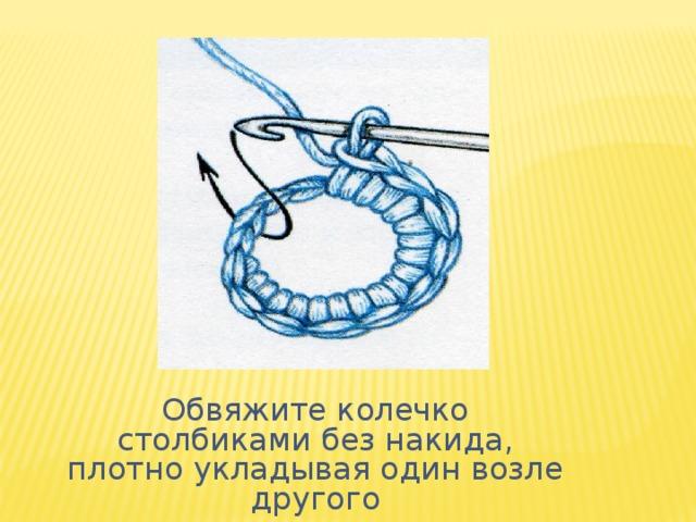 Обвяжите колечко столбиками без накида, плотно укладывая один возле другого