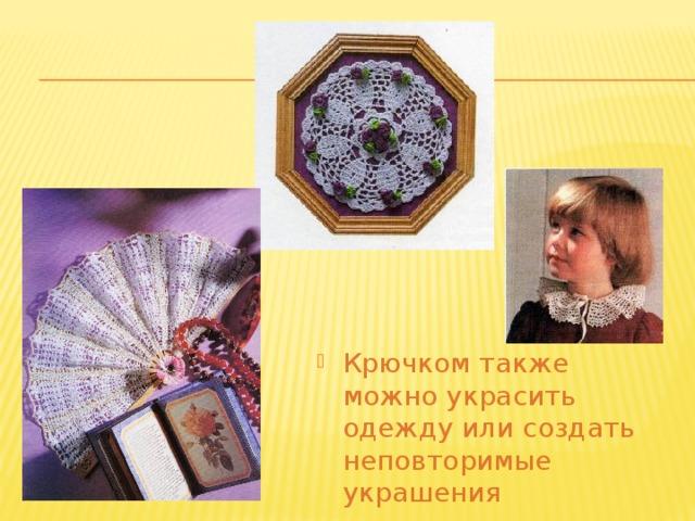Крючком также можно украсить одежду или создать неповторимые украшения