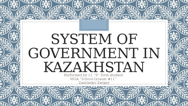 """System of Government in Kazakhstan Performed by 11 """"S"""" form student MGA """"School-lyceum #11"""" Danilenko Sergey"""