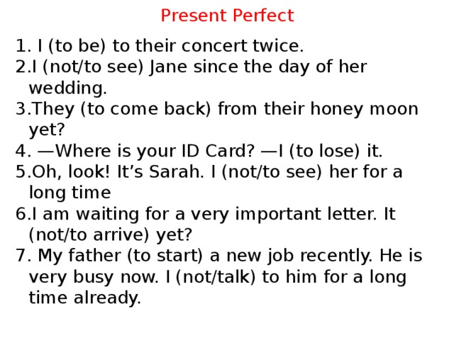 Present Perfect 1. I (to be) to their concert twice. 2.I (not/to see) Jane since the day of her wedding. 3.They (to come back) from their honey moon yet? 4. —Where is your ID Card? —I (to lose) it. 5.Oh, look! It's Sarah. I (not/to see) her for a long time 6.I am waiting for a very important letter. It (not/to arrive) yet? 7. My father (to start) a new job recently. He is very busy now. I (not/talk) to him for a long time already.