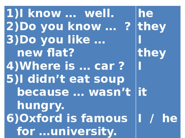 I know … well. Do you know … ? Do you like … new flat? Where is … car ? I didn't eat soup because … wasn't hungry. Oxford is famous for …university. … am looking for … key.