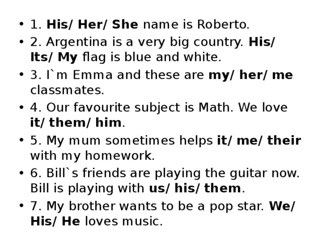 1. His/ Her/ She name is Roberto. 2. Argentina is a very big country. His/ Its/ My flag is blue and white. 3. I`m Emma and these are my/ her/ me classmates. 4. Our favourite subject is Math. We love it/ them/ him . 5. My mum sometimes helps it/ me/ their with my homework. 6. Bill`s friends are playing the guitar now. Bill is playing with us/ his/ them . 7. My brother wants to be a pop star. We/ His/ He loves music.