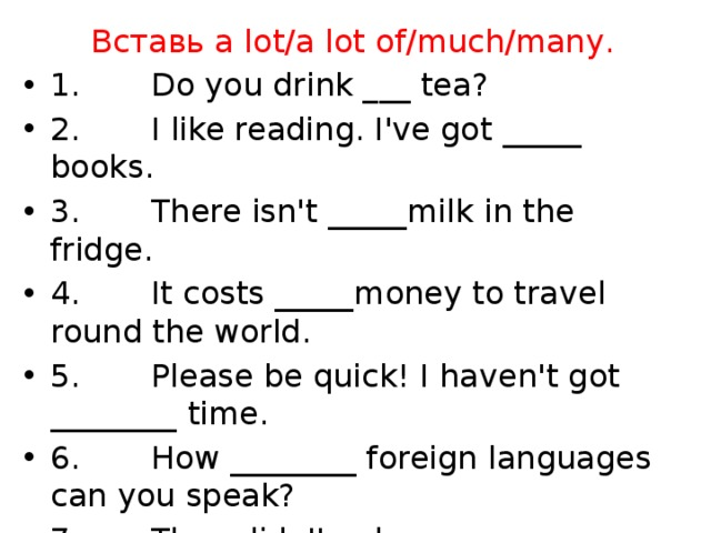 Вставь a lot/a lot of/much/many.