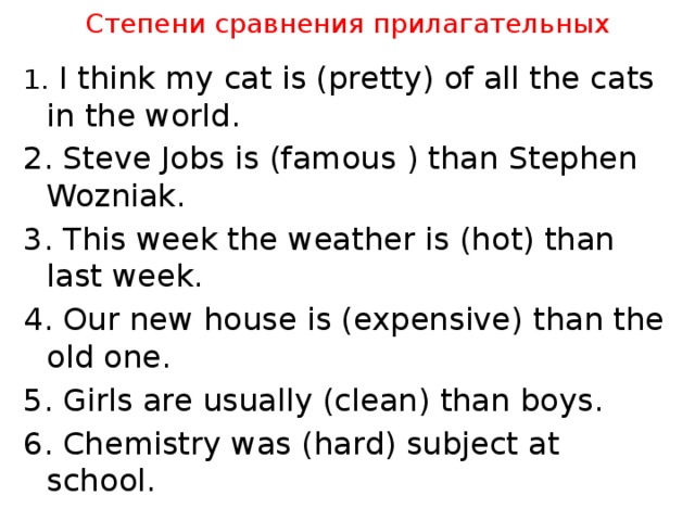 Степени сравнения прилагательных 1. I think my cat is (pretty) of all the cats in the world. 2. Steve Jobs is (famous ) than Stephen Wozniak. 3. This week the weather is (hot) than last week. 4. Our new house is (expensive) than the old one. 5. Girls are usually (clean) than boys. 6. Chemistry was (hard) subject at school.