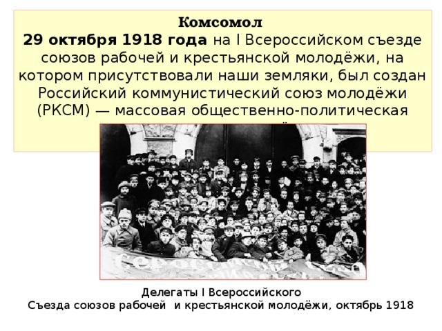 Комсомол 29 октября 1918 года на I Всероссийском съезде союзов рабочей и крестьянской молодёжи,  на котором присутствовали наши земляки, был создан Российский коммунистический союз молодёжи (РКСМ) — массовая общественно-политическая организация молодёжи.  Делегаты I Всероссийского Съезда союзов рабочей и крестьянской молодёжи, октябрь 1918