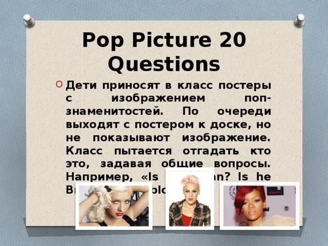 Pop Picture 20 Questions Дети приносят в класс постеры с изображением поп-знаменитостей. По очереди выходят с постером к доске, но не показывают изображение. Класс пытается отгадать кто это, задавая общие вопросы. Например, «Is it a man? Is he British? Is he blond?».
