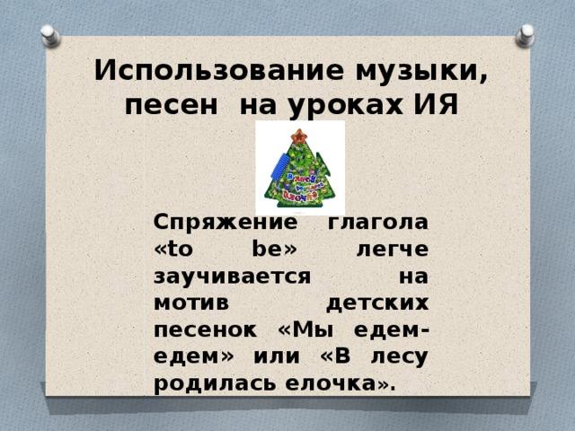 Использование музыки, песен на уроках ИЯ    Спряжение глагола «to be» легче заучивается на мотив детских песенок «Мы едем-едем» или «В лесу родилась елочка ».
