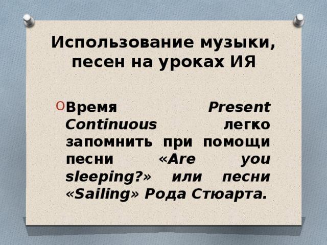Использование музыки, песен на уроках ИЯ  Время Present Continuous легко запомнить при помощи песни « Are you sleeping?» или песни «Sailing» Рода Стюарта.