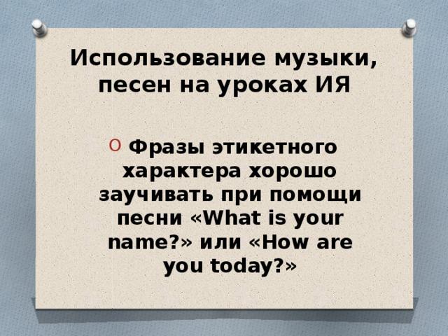 Использование музыки, песен на уроках ИЯ  Фразы этикетного характера хорошо заучивать при помощи песни «What is your name?» или «How are you today?»