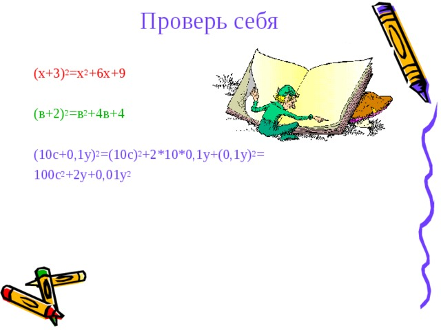 Проверь себя   (х+3) 2 =х 2 +6х+9 (в+2) 2 =в 2 +4в+4 (10с+0,1у) 2 =(10с) 2 +2*10*0,1у+(0,1у) 2 = 100с 2 +2у+0,01у 2