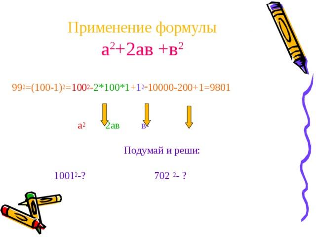Применение формулы  а 2 +2ав +в 2 99 2 =(100-1) 2 = 100 2 - 2*100*1 + 1 2 = 10000-200+1=9801   а 2   2ав  в 2 Подумай и реши:  1001 2 -? 702 2 - ?