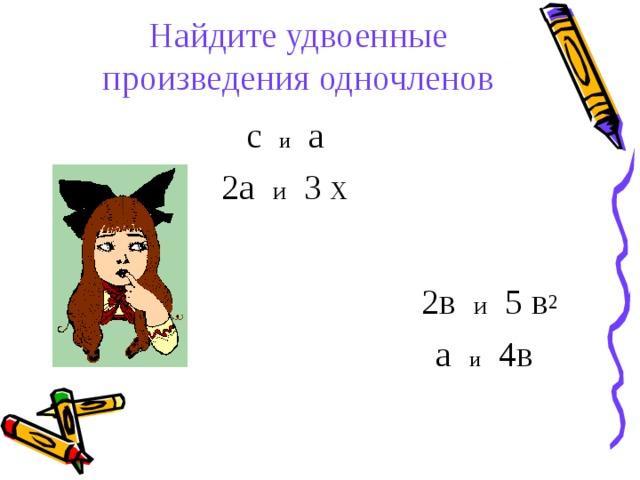 Найдите удвоенные произведения одночленов     с и а  2а и 3 х  2в и 5 в 2  а и 4в