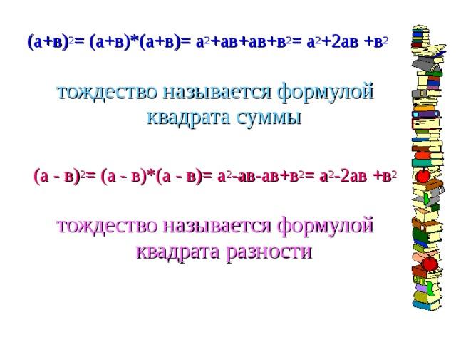 (а+в) 2 = (а+в)*(а+в)= а 2 +ав+ав+в 2 = а 2 +2ав +в 2 тождество называется формулой квадрата суммы (а - в) 2 = (а - в)*(а - в)= а 2 -ав-ав+в 2 = а 2 -2ав +в 2 тождество называется формулой квадрата разности