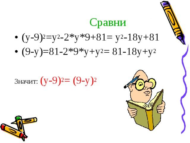 Сравни (у-9) 2 =у 2 -2*у*9+81= у 2 -18у+81 (9-у)=81-2*9*у+у 2 = 81-18у+у 2  Значит: (у-9) 2 = (9-у) 2