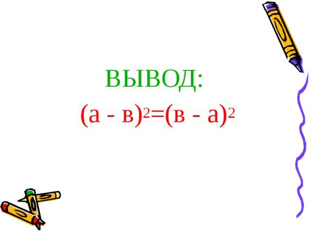 ВЫВОД:  (а - в) 2 =(в - а) 2