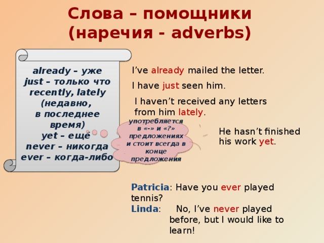 Слова – помощники (наречия - adverbs) already – уже just – только что recently, lately (недавно, в последнее время) yet – ещё never – никогда ever – когда-либо I've already mailed the letter. I have just seen him. I haven't received any letters from him lately . употребляется в «-» и «?» предложениях и стоит всегда в конце предложения He hasn't finished his work yet . Patricia : Have you ever played tennis? Linda : No, I've never played before, but I would like to learn!