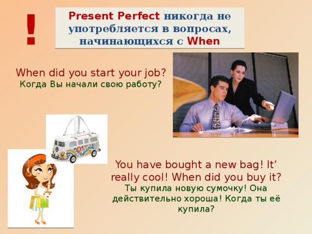! Present Perfect никогда не употребляется в вопросах, начинающихся с When When did you start your job? Когда Вы начали свою работу? You have bought a new bag! It' really cool! When did you buy it? Ты купила новую сумочку! Она действительно хороша! Когда ты её купила?