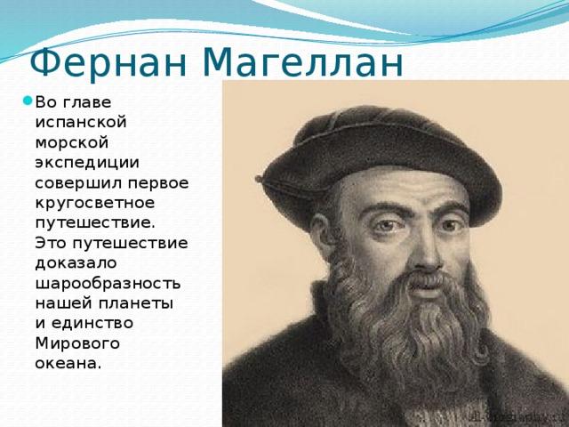 Фернан Магеллан Во главе испанской морской экспедиции совершил первое кругосветное путешествие. Это путешествие доказало шарообразность нашей планеты и единство Мирового океана.