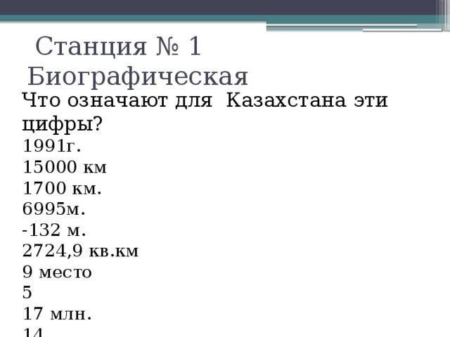 Станция № 1 Биографическая Что означают для Казахстана эти цифры? 1991г. 15000 км 1700 км. 6995м. -132 м. 2724,9 кв.км 9 место 5 17 млн. 14