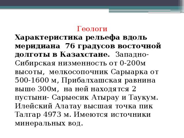 Геологи Характеристика рельефа вдоль меридиана 76 градусов восточной долготы в Казахстане. Западно-Сибирская низменность от 0-200м высоты, мелкосопочник Сарыарка от 500-1600 м, Прибалхашская равнина выше 300м, на ней находятся 2 пустыни- Сарыесик Атырау и Таукум. Илейский Алатау высшая точка пик Талгар 4973 м. Имеются источники минеральных вод.