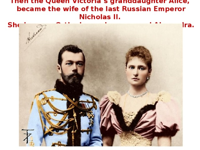 Then the Queen Victoria's granddaughter Alice,  became the wife of the last Russian Emperor Nicholas II.  She became Orthodox and was named Alexandra.
