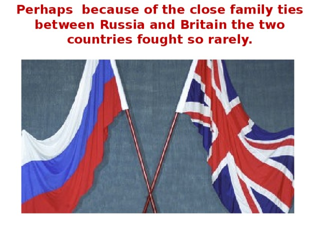 Perhaps because of the close family ties between Russia and Britain the two countries fought so rarely.
