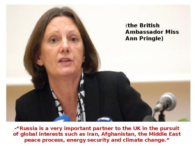 """( the British Ambassador Miss Ann Pringle) -""""Russia is a very important partner to the UK in the pursuit of global interests such as Iran, Afghanistan, the Middle East peace process, energy security and climate change."""""""