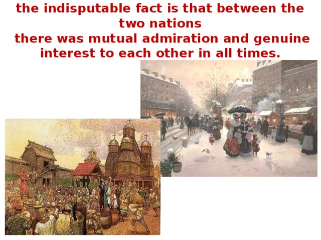 the indisputable fact is that between the two nations  there was mutual admiration and genuine interest to each other in all times.
