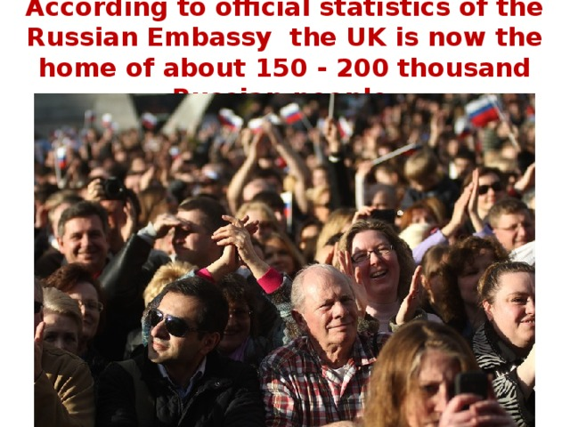 According to official statistics of the Russian Embassy the UK is now the home of about 150 - 200 thousand Russian people.
