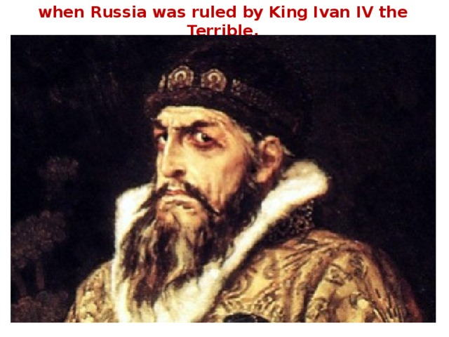 when Russia was ruled by King Ivan IV the Terrible.