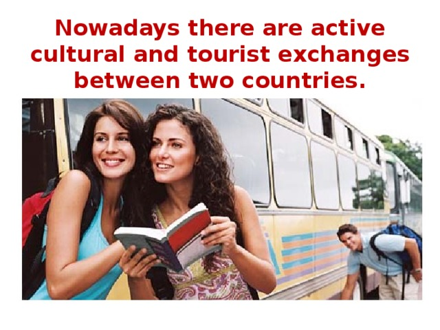 Nowadays there are active cultural and tourist exchanges between two countries.