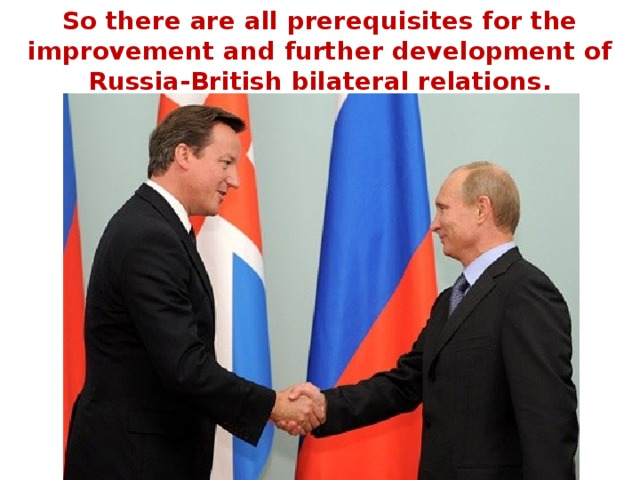 So there are all prerequisites for the improvement and further development of Russia-British bilateral relations.