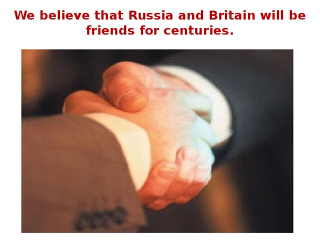 We believe that Russia and Britain will be friends for centuries.