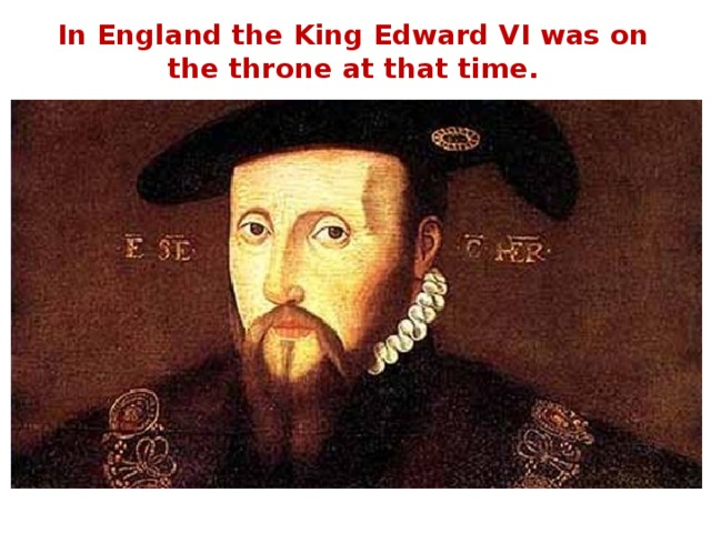 In England the King Edward VI was on the throne at that time.