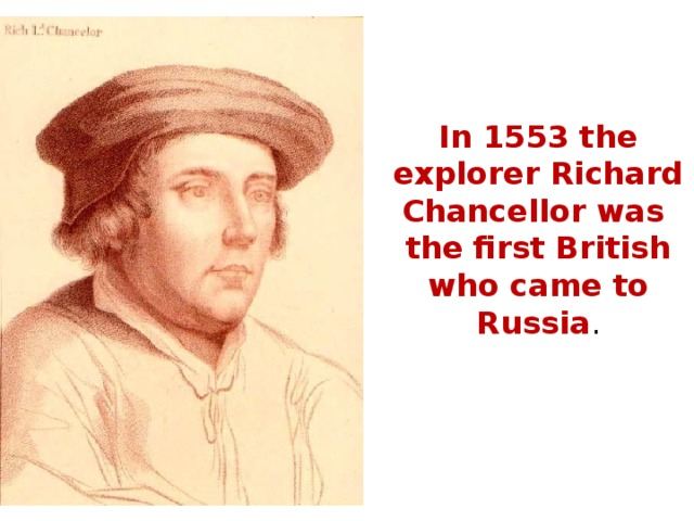 In 1553 the explorer Richard Chancellor was the first British who came to Russia .