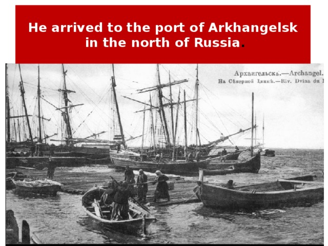 He arrived to the port of Arkhangelsk  in the north of Russia .