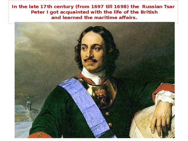 In the late 17th century (from 1697 till 1698) the Russian Tsar  Peter I got acquainted with the life of the British  and learned the maritime affairs.