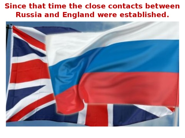 Since that time the close contacts between Russia and England were established.
