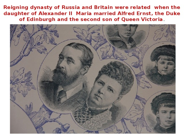 Reigning dynasty of Russia and Britain were related when the daughter of Alexander II Maria married Alfred Ernst, the Duke of Edinburgh and the second son of Queen Victoria .