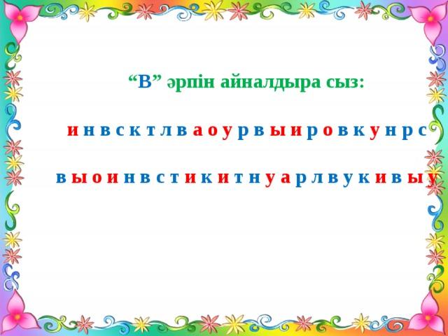 """"""" В """" әрпін айналдыра сыз:  и  н в с к т л в а о у р в ы  и р  о  в к  у  н р с  в  ы  о и н в с т и  к  и  т н  у а р л в у к и  в  ы  у"""