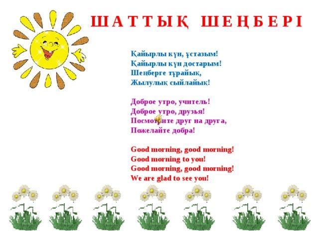 Ш А Т Т Ы Қ Ш Е Ң Б Е Р І Қайырлы күн, ұстазым! Қайырлы күн достарым! Шеңберге тұрайық, Жылулық сыйлайық!  Доброе утро, учитель! Доброе утро, друзья! Посмотрите друг на друга, Пожелайте добра!  Good morning, good morning! Good morning to you! Good morning, good morning! We are glad to see you!