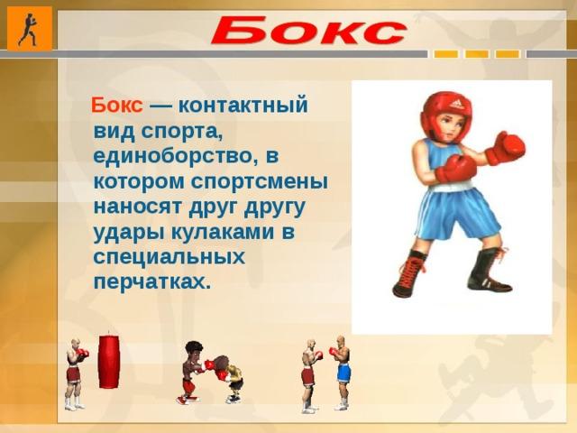 Бокс  — контактный вид спорта, единоборство, в котором спортсмены наносят друг другу удары кулаками в специальных перчатках.