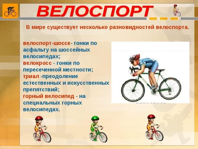 В мире существует несколько разновидностей велоспорта. велоспорт-шоссе - гонки по асфальту на шоссейных велосипедах; велокросс - гонки по пересеченной местности; триал -преодоление естественных и искусственных препятствий; горный велосипед - на специальных горных велосипедах.