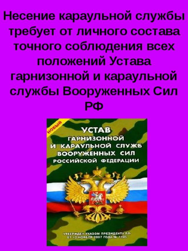 Несение караульной службы требует от личного состава точного соблюдения всех положений Устава гарнизонной и караульной службы Вооруженных Сил РФ