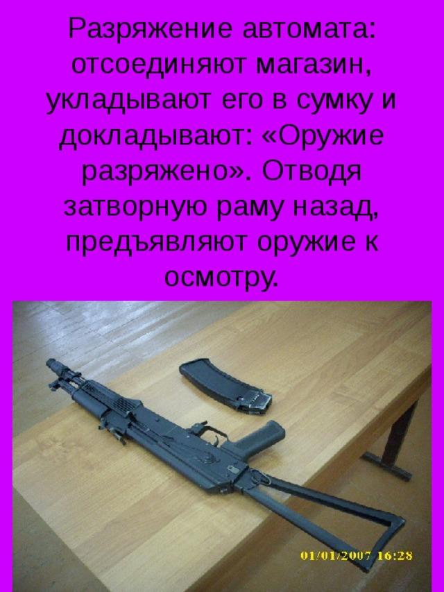 Разряжение автомата: отсоединяют магазин, укладывают его в сумку и докладывают: «Оружие разряжено». Отводя затворную раму назад, предъявляют оружие к осмотру.